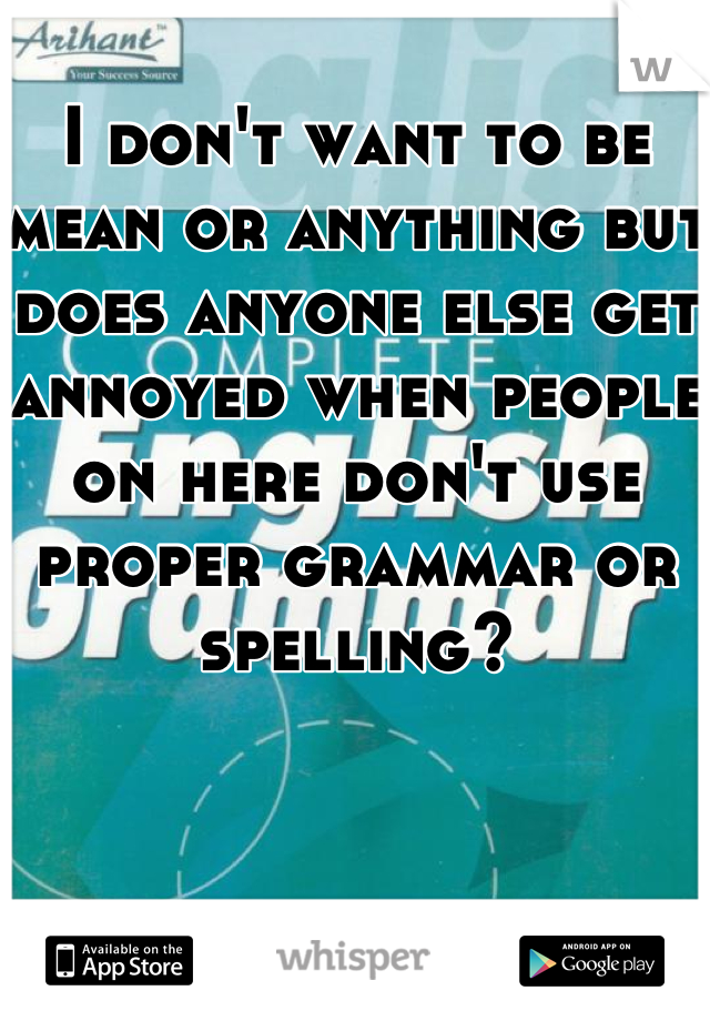 I don't want to be mean or anything but does anyone else get annoyed when people on here don't use proper grammar or spelling?