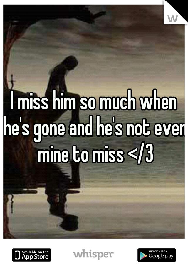 I miss him so much when he's gone and he's not even mine to miss </3