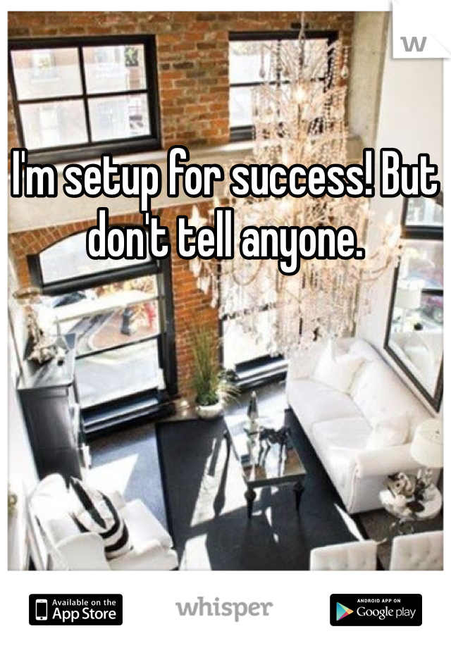 I'm setup for success! But don't tell anyone.