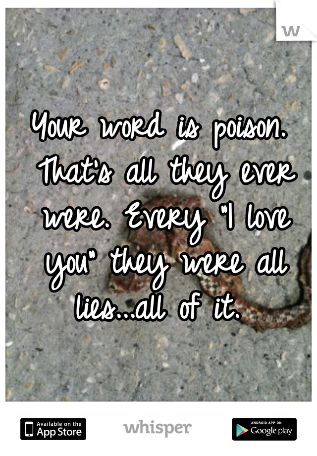 """Your word is poison. That's all they ever were. Every """"I love you"""" they were all lies...all of it."""