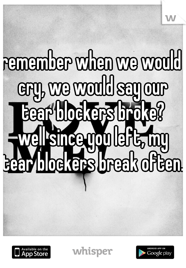remember when we would cry, we would say our tear blockers broke?       well since you left, my tear blockers break often.