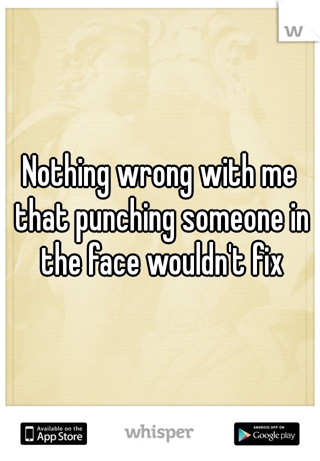 Nothing wrong with me that punching someone in the face wouldn't fix