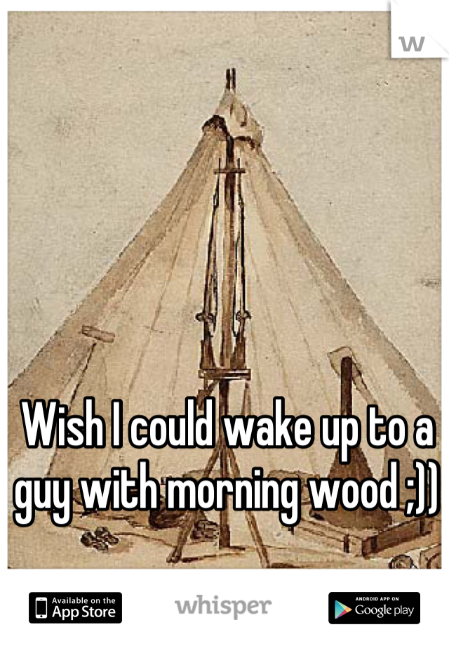 Wish I could wake up to a guy with morning wood ;))