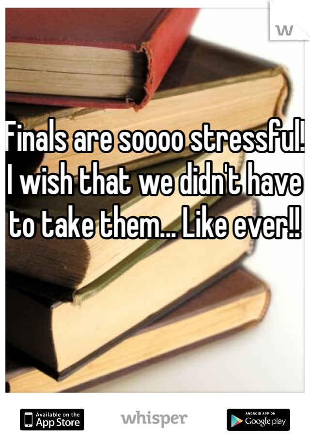 Finals are soooo stressful! I wish that we didn't have to take them... Like ever!!