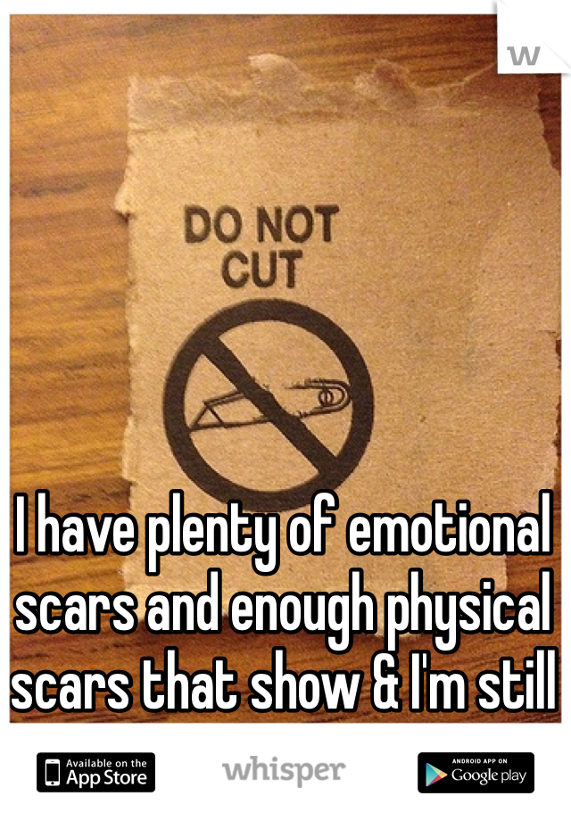 I have plenty of emotional scars and enough physical scars that show & I'm still standing on my feet.