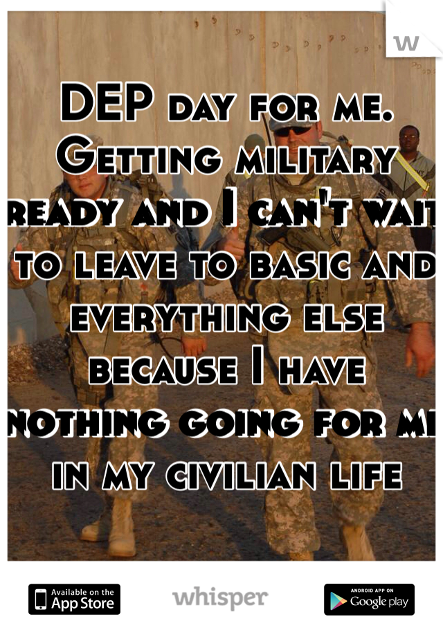 DEP day for me. Getting military ready and I can't wait to leave to basic and everything else because I have nothing going for me in my civilian life