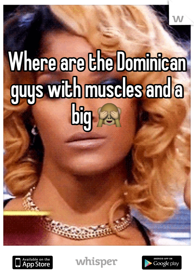 Where are the Dominican guys with muscles and a big 🙈