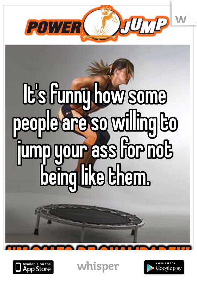 It's funny how some people are so willing to jump your ass for not being like them.