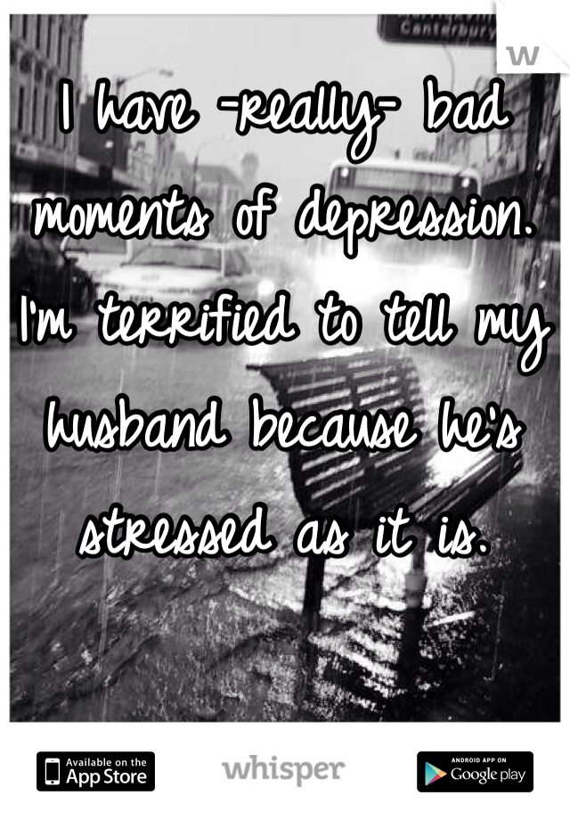 I have -really- bad moments of depression. I'm terrified to tell my husband because he's stressed as it is.