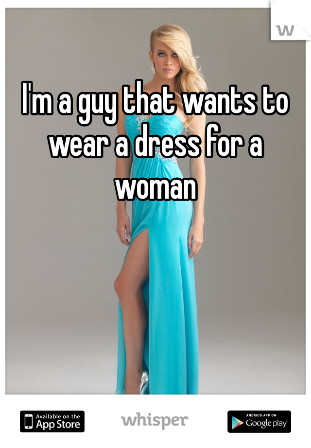 I'm a guy that wants to wear a dress for a woman