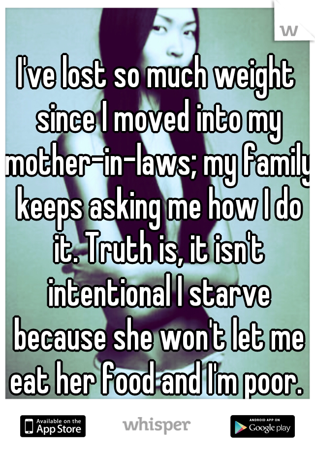 I've lost so much weight since I moved into my mother-in-laws; my family keeps asking me how I do it. Truth is, it isn't intentional I starve because she won't let me eat her food and I'm poor.