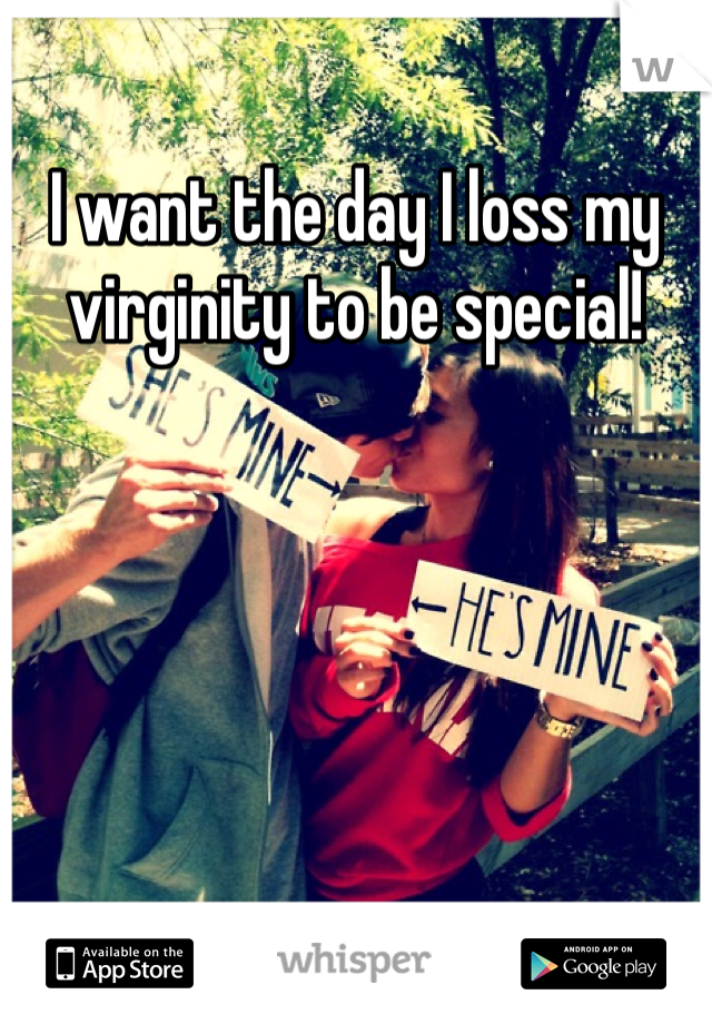 I want the day I loss my virginity to be special!