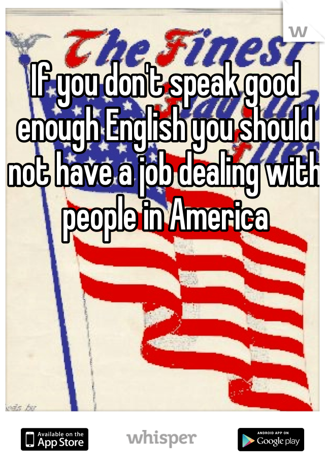 If you don't speak good enough English you should not have a job dealing with people in America