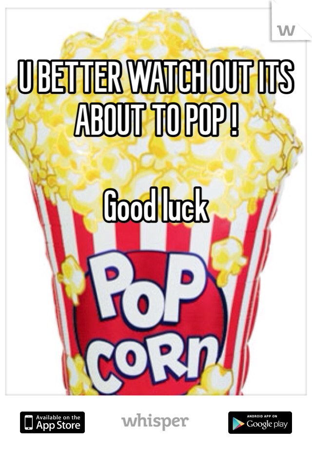 U BETTER WATCH OUT ITS ABOUT TO POP !   Good luck
