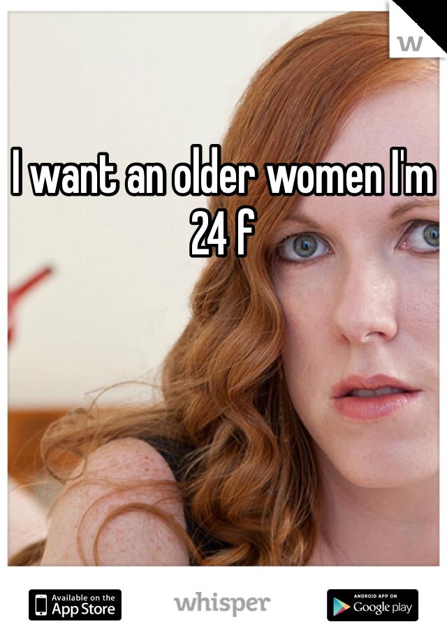 I want an older women I'm 24 f