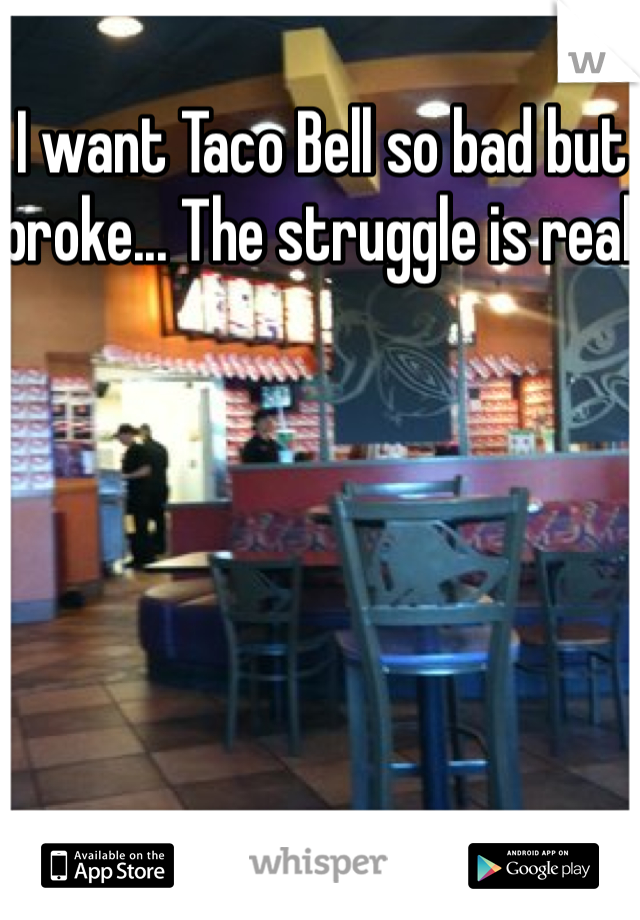 I want Taco Bell so bad but broke... The struggle is real
