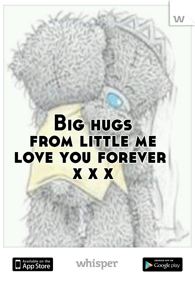 Big hugs  from little me  love you forever  x x x