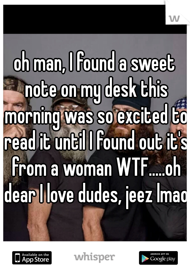 oh man, I found a sweet note on my desk this morning was so excited to read it until I found out it's from a woman WTF.....oh dear I love dudes, jeez lmao