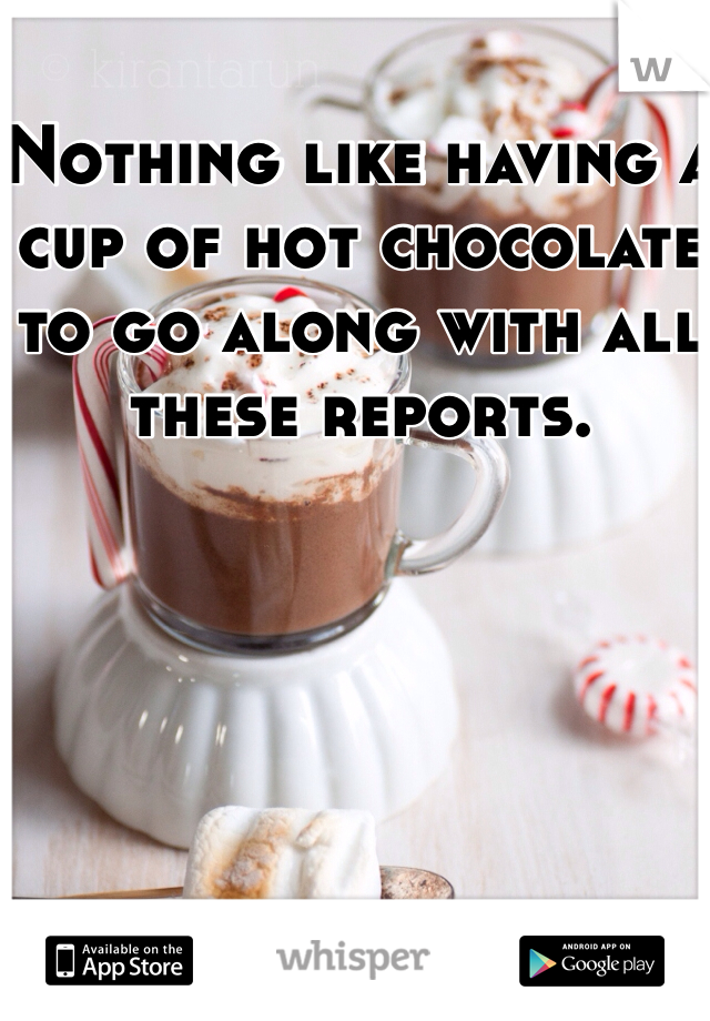 Nothing like having a cup of hot chocolate to go along with all these reports.