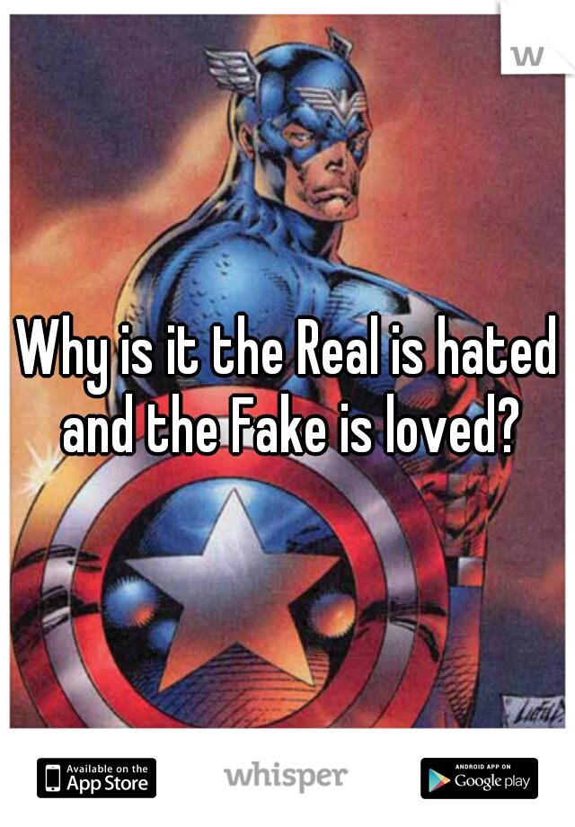 Why is it the Real is hated and the Fake is loved?