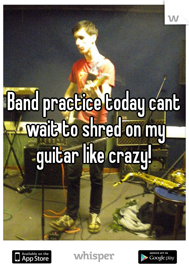 Band practice today cant wait to shred on my guitar like crazy!