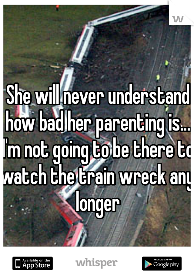 She will never understand how bad her parenting is... I'm not going to be there to watch the train wreck any longer