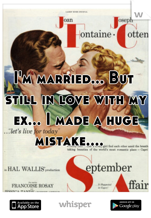 I'm married... But still in love with my ex... I made a huge mistake....