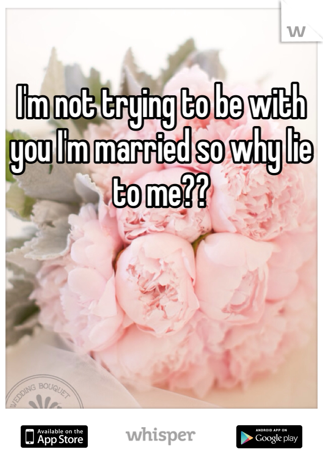 I'm not trying to be with you I'm married so why lie to me??