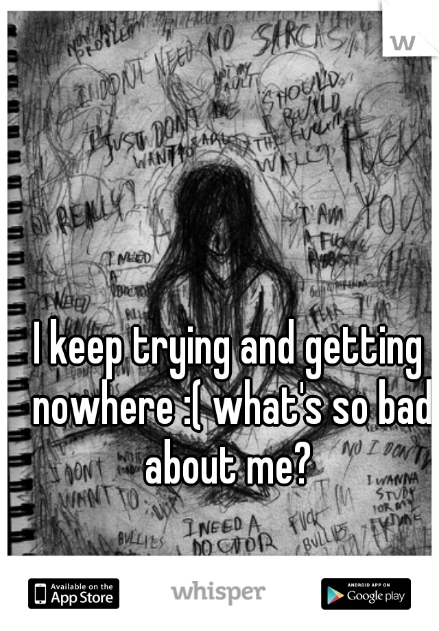 I keep trying and getting nowhere :( what's so bad about me?