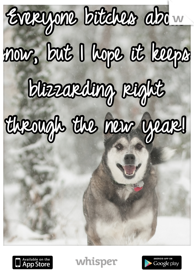 Everyone bitches about snow, but I hope it keeps blizzarding right through the new year!