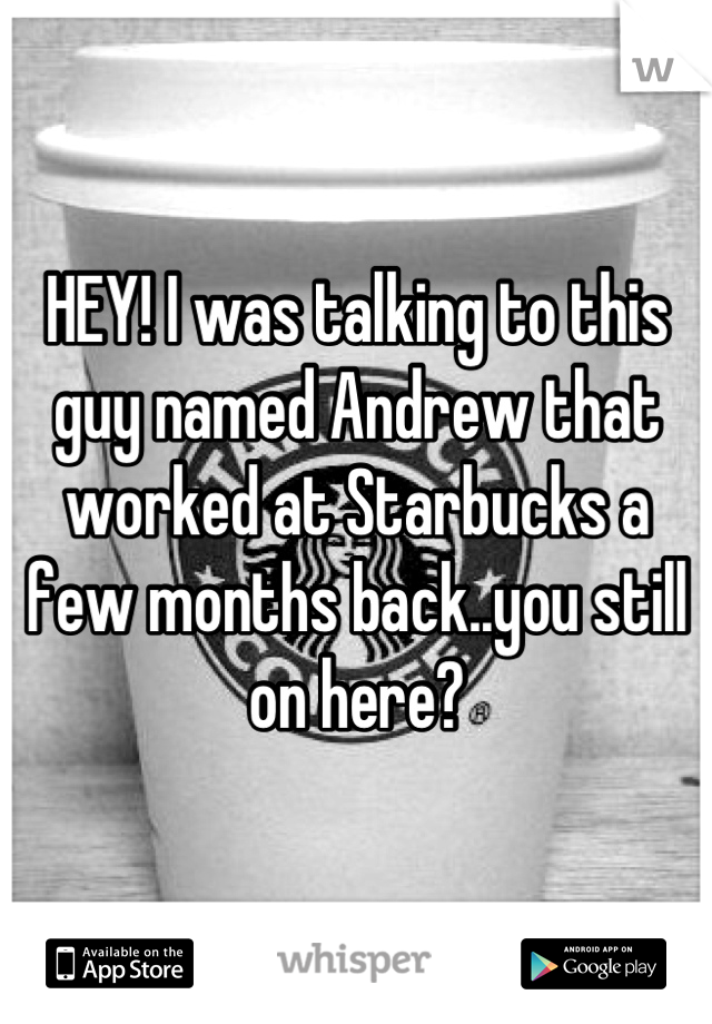 HEY! I was talking to this guy named Andrew that worked at Starbucks a few months back..you still on here?