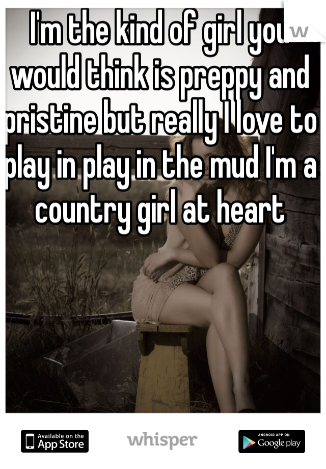 I'm the kind of girl you would think is preppy and pristine but really I love to play in play in the mud I'm a country girl at heart