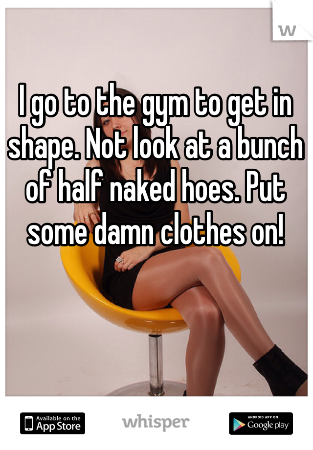 I go to the gym to get in shape. Not look at a bunch of half naked hoes. Put some damn clothes on!