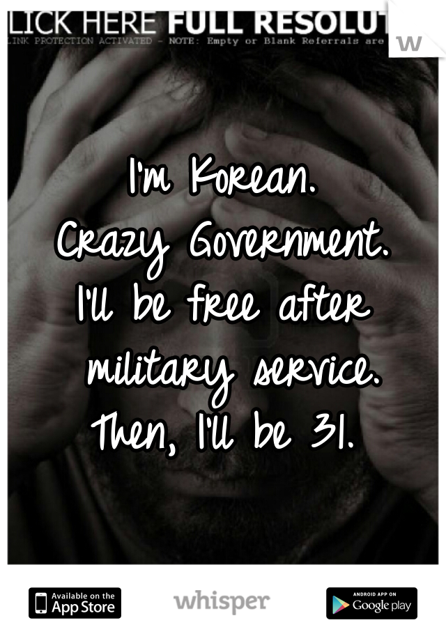 I'm Korean. Crazy Government. I'll be free after military service.  Then, I'll be 31.