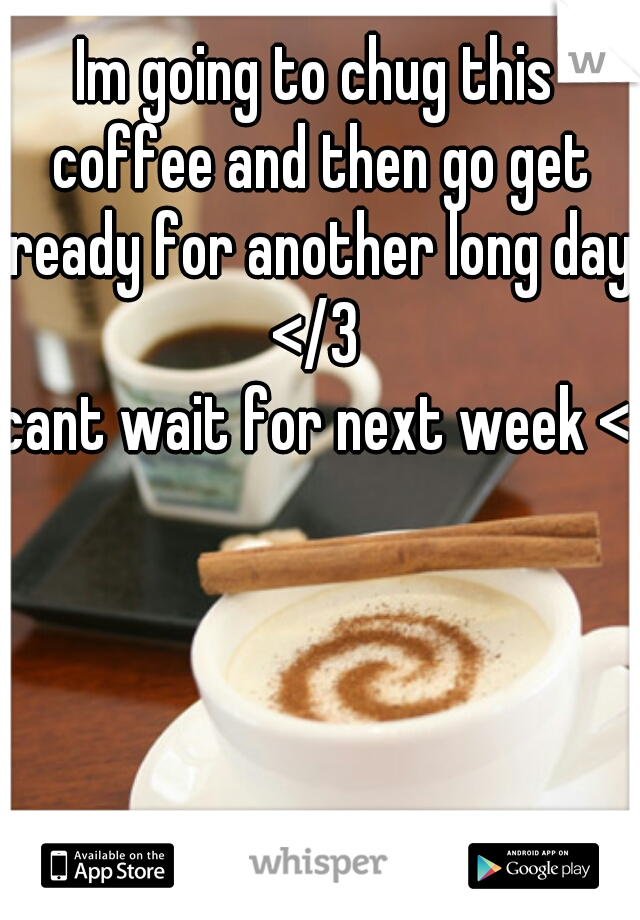 Im going to chug this coffee and then go get ready for another long day </3  cant wait for next week <3