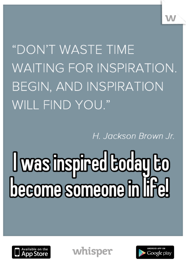 I was inspired today to become someone in life!
