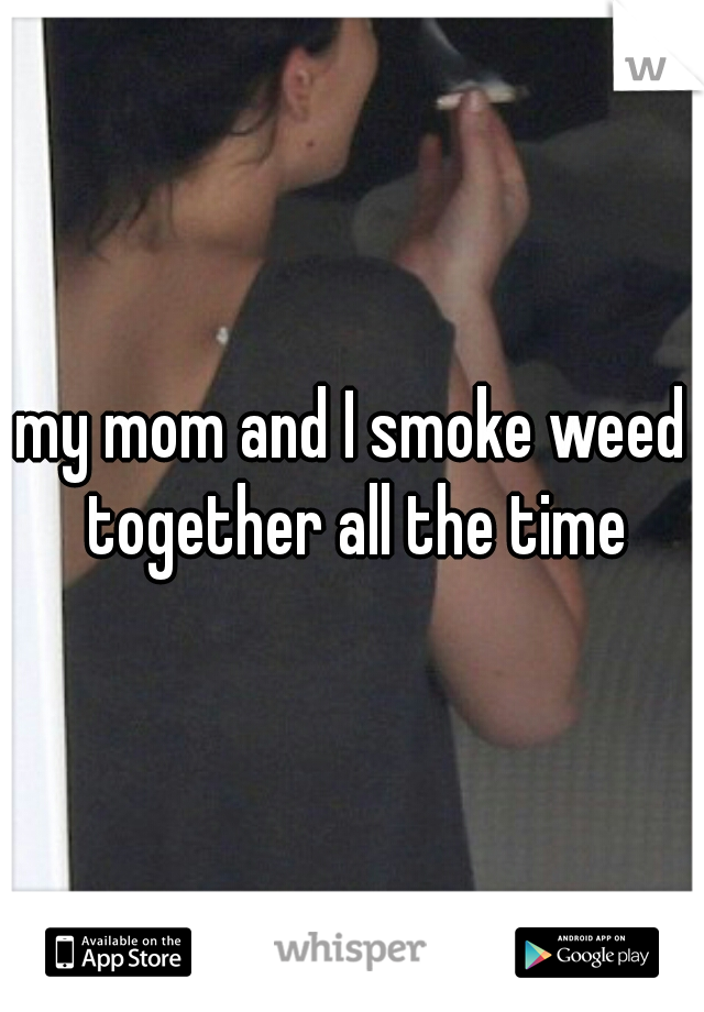 my mom and I smoke weed together all the time