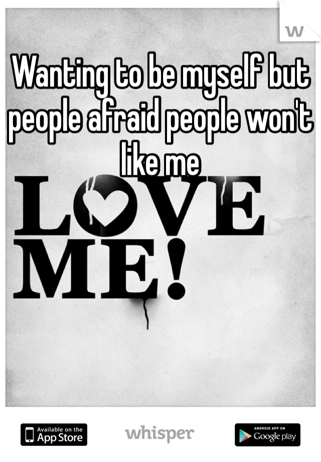 Wanting to be myself but people afraid people won't like me