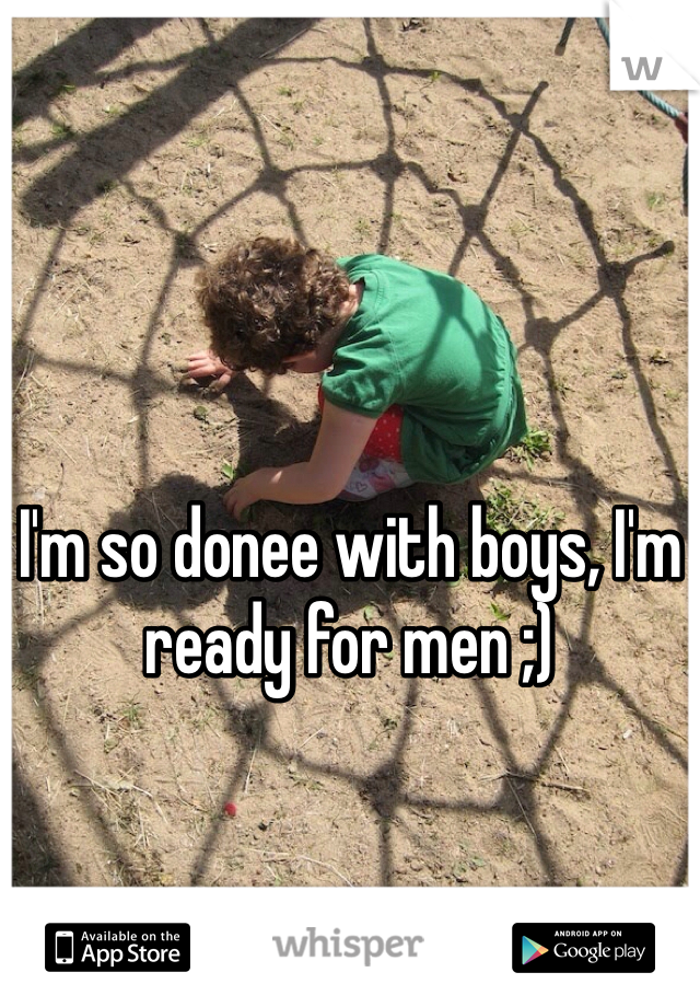 I'm so donee with boys, I'm ready for men ;)