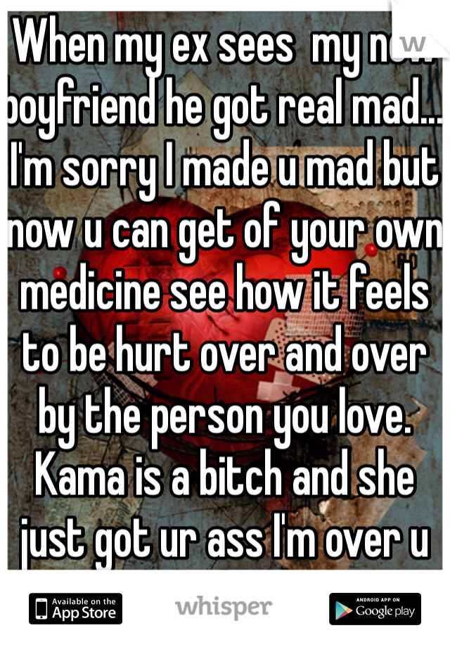 When my ex sees  my new boyfriend he got real mad... I'm sorry I made u mad but now u can get of your own medicine see how it feels to be hurt over and over by the person you love. Kama is a bitch and she just got ur ass I'm over u on to the next