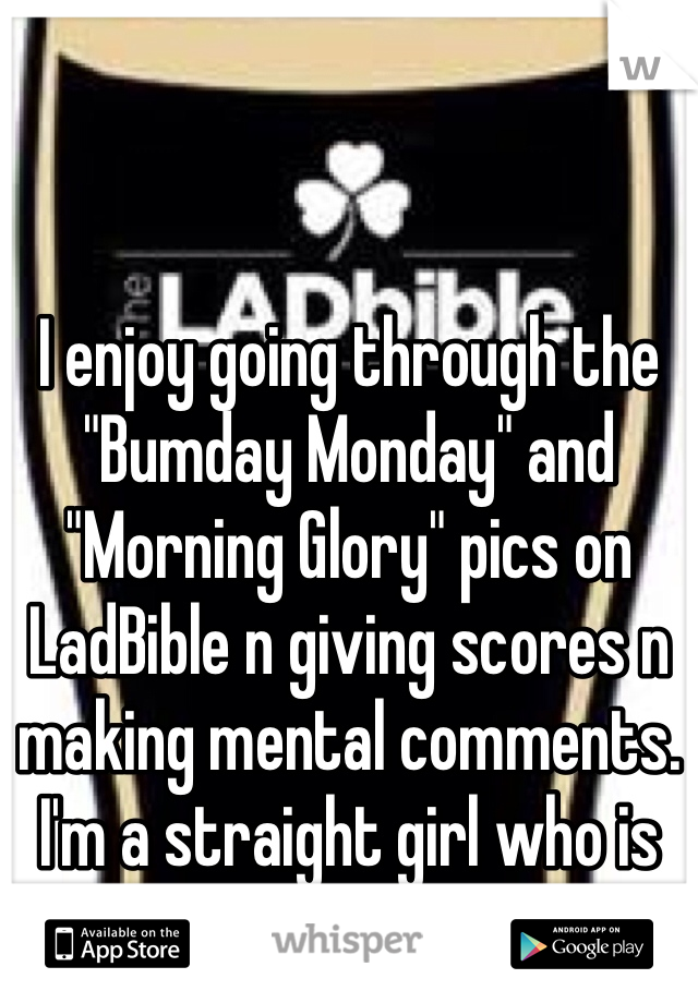 """I enjoy going through the """"Bumday Monday"""" and """"Morning Glory"""" pics on LadBible n giving scores n making mental comments. I'm a straight girl who is very much into guys.."""