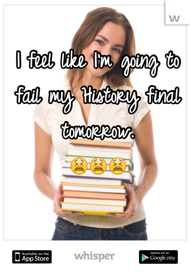 I feel like I'm going to fail my History final tomorrow. 😫😫😫