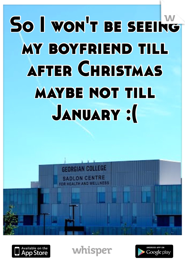 So I won't be seeing my boyfriend till after Christmas maybe not till January :(