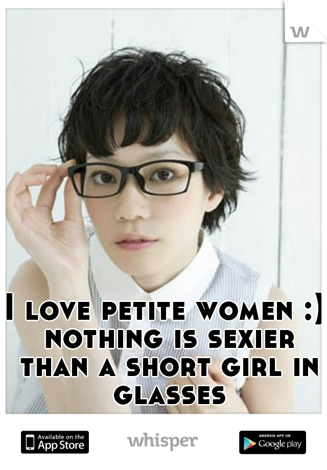 I love petite women :) nothing is sexier than a short girl in glasses