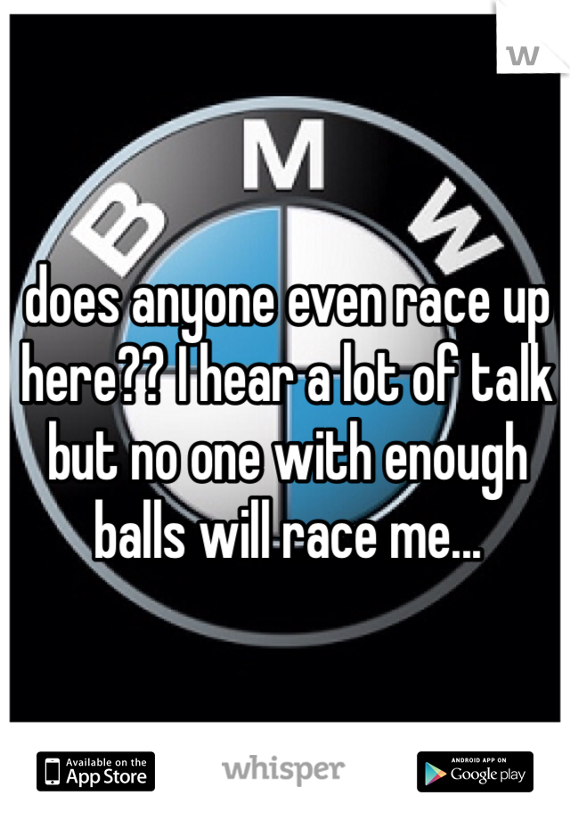 does anyone even race up here?? I hear a lot of talk but no one with enough balls will race me...