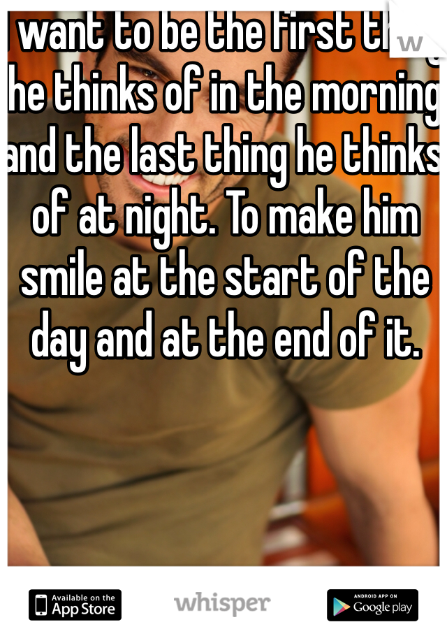 I want to be the first thing he thinks of in the morning and the last thing he thinks of at night. To make him smile at the start of the day and at the end of it.