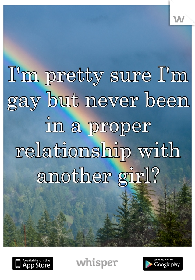 I'm pretty sure I'm gay but never been in a proper relationship with another girl?