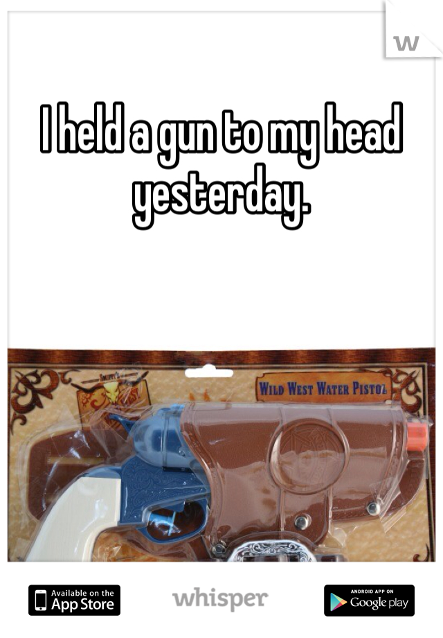 I held a gun to my head yesterday.