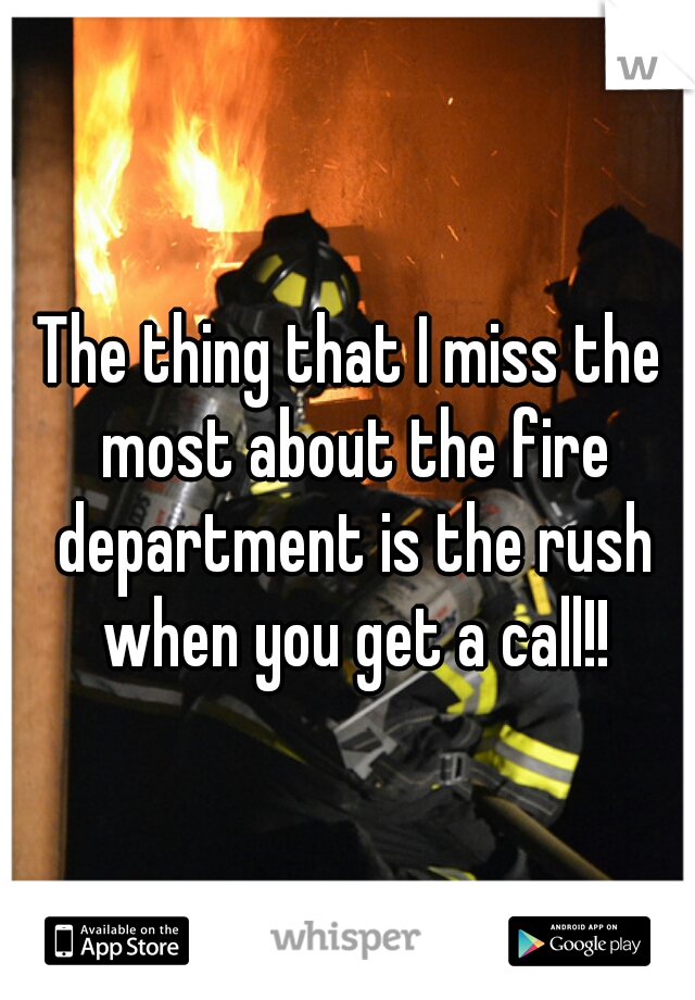 The thing that I miss the most about the fire department is the rush when you get a call!!