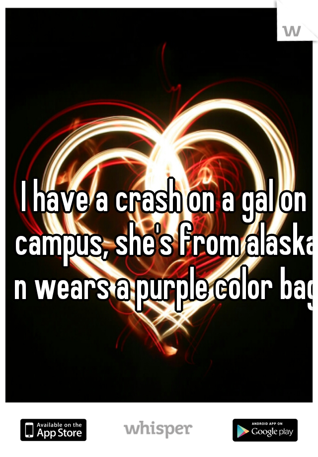 I have a crash on a gal on campus, she's from alaska n wears a purple color bag